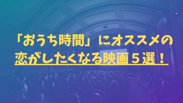 ブログ「映画好き太郎」の泣ける映画ジャンルから厳選した「おうち時間」にオススメの恋がしたくなる映画5選!