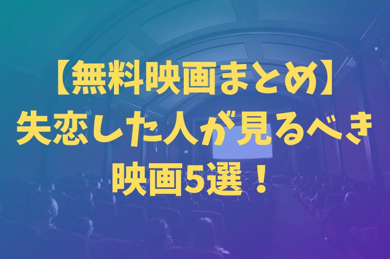 【無料映画まとめ】失恋した人が見るべき映画5選!