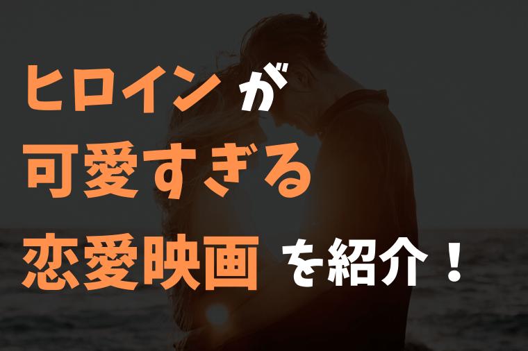 ヒロインが可愛い恋愛映画5選を紹介!【アナタもきっと恋をする】