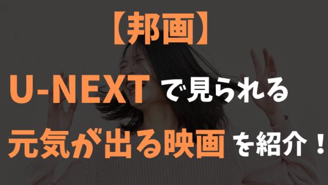 【邦画】U-NEXTで見られる おすすめの元気が出る映画5選を紹介!